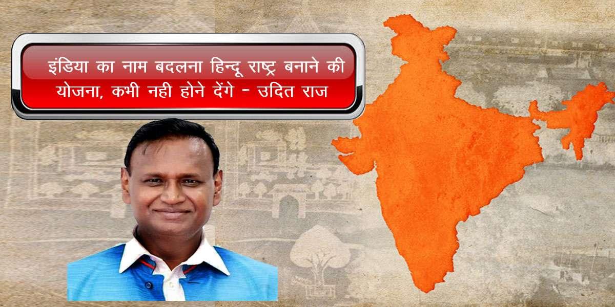 इंडिया का नाम बदलना हिन्दू राष्ट्र बनाने की योजना, कभी नही होने देंगे : उदित राज