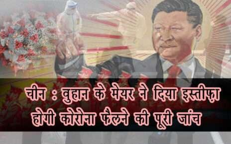 चीन : वुहान के मेयर ने दिया इस्तीफ़ा होगी कोरोना फैलने की पूरी जांच