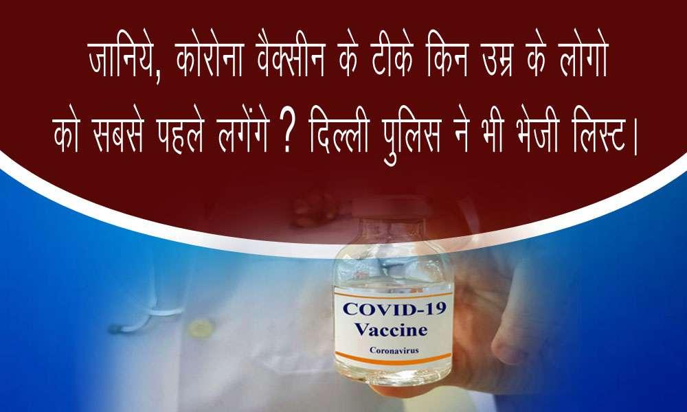 जानिये, कोरोना वैक्सीन के टीके किन उम्र के लोगो को सबसे पहले लगेंगे ? दिल्ली पुलिस ने भी भेजी लिस्ट ।