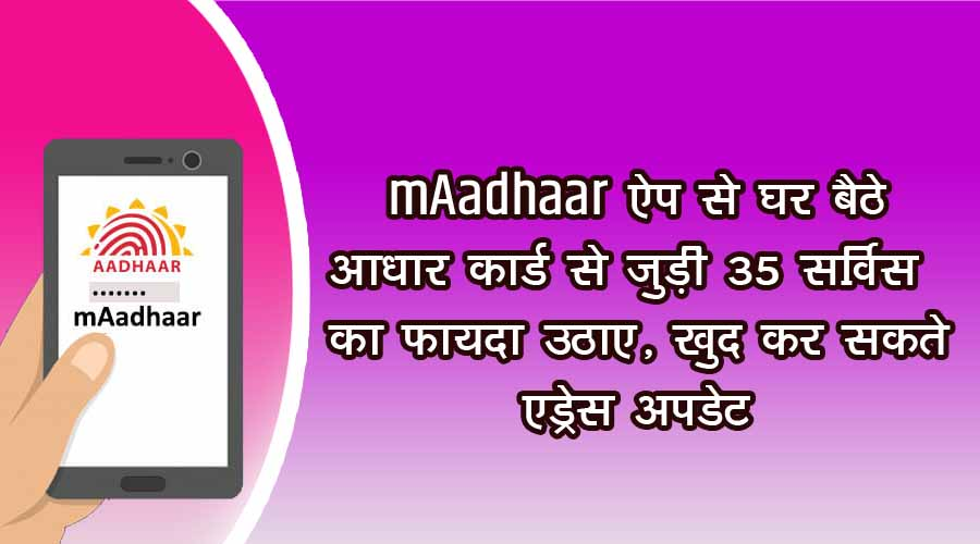 Take advantage of 35 services related to Aadhaar card sitting at home with mAadhaar app, you can update your address yourself